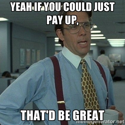 Meme: yeah if you could just pay up, that'd be great